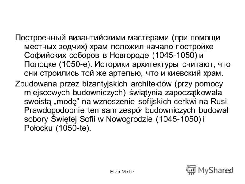 Построенный византийскими мастерами (при помощи местных зодчих) храм положил начало постройке Софийских соборов в Новгороде (1045-1050) и Полоцке (1050-е). Историки архитектуры считают, что они строились той же артелью, что и киевский храм. Zbudowana