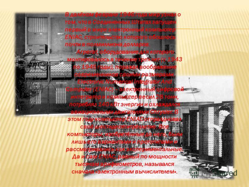 В далёком феврале 1946 года мир узнал о том, что в Соединенных Штатах запущен первый в мире электронный компьютер ENIAC, строительство которого обошлось почти в полмиллиона долларов. Агрегат, оборудование для которого монтировалось в течение трех лет