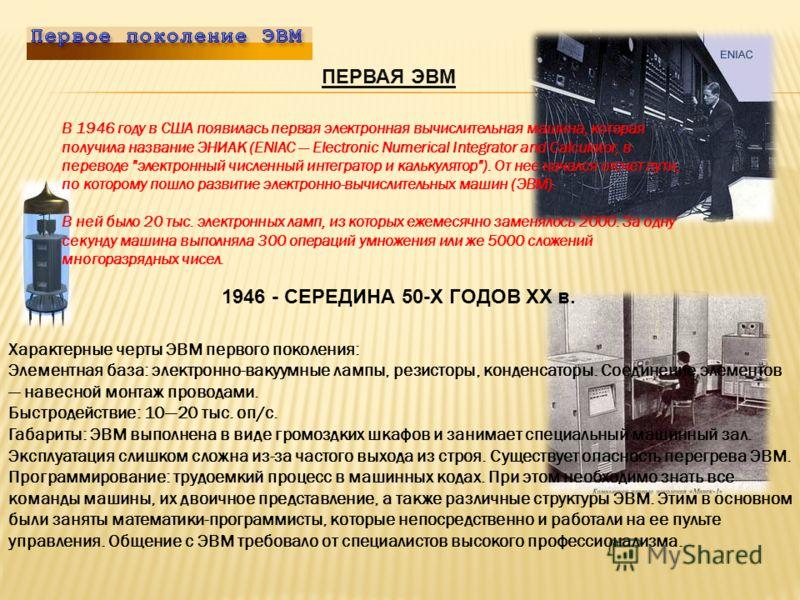 ПЕРВАЯ ЭВМ В 1946 году в США появилась первая электронная вычислительная машина, которая получила название ЭНИАК (ENIAC Electronic Numerical Integrator and Calculator, в переводе