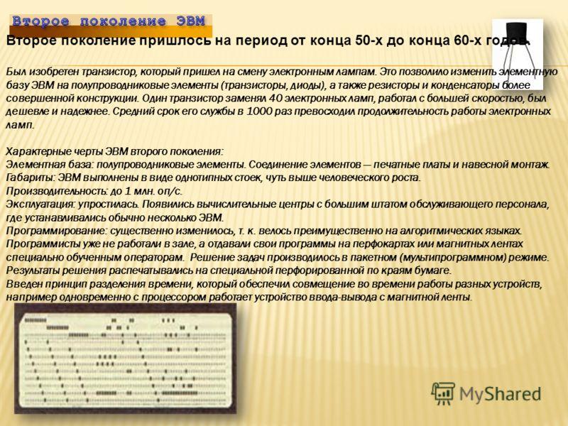 Второе поколение пришлось на период от конца 50-х до конца 60-х годов. Был изобретен транзистор, который пришел на смену электронным лампам. Это позволило изменить элементную базу ЭВМ на полупроводниковые элементы (транзисторы, диоды), а также резист