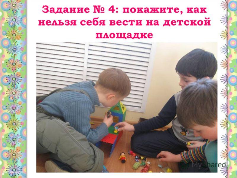 Задание 4: покажите, как нельзя себя вести на детской площадке