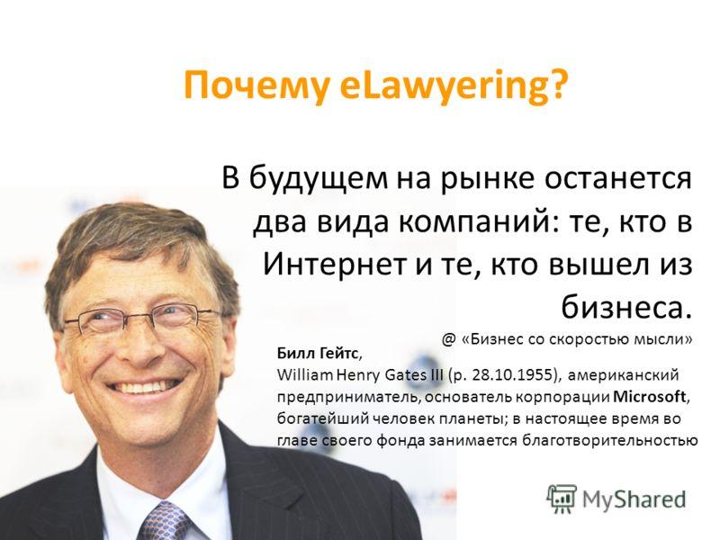 Почему eLawyering? Билл Гейтс, William Henry Gates III (р. 28.10.1955), американский предприниматель, основатель корпорации Microsoft, богатейший чело