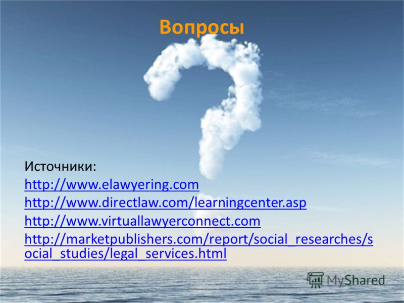 Вопросы Источники: http://www.elawyering.com http://www.directlaw.com/learningcenter.asp http://www.virtuallawyerconnect.com http://marketpublishers.com/report/social_researches/s ocial_studies/legal_services.html