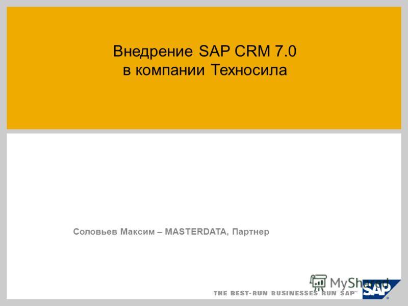 Внедрение SAP CRM 7.0 в компании Техносила Соловьев Максим – MASTERDATA, Партнер