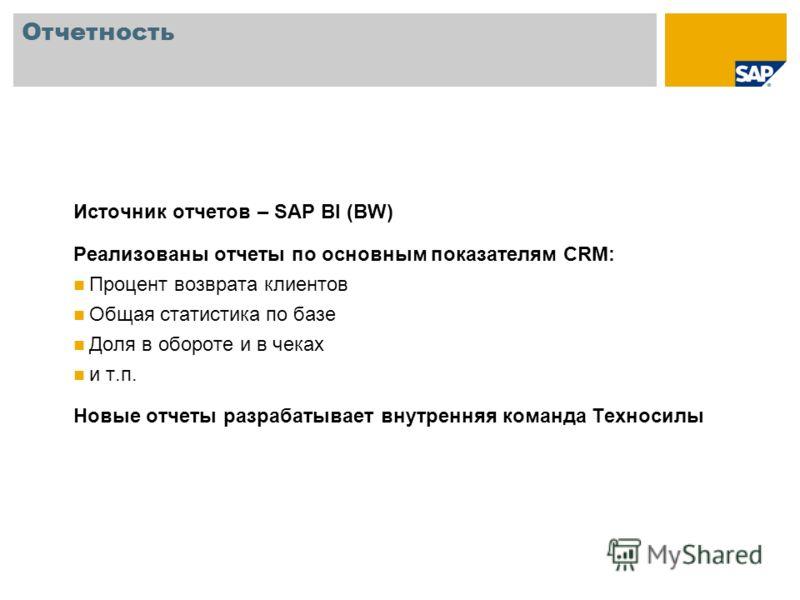 Отчетность Источник отчетов – SAP BI (BW) Реализованы отчеты по основным показателям CRM: Процент возврата клиентов Общая статистика по базе Доля в обороте и в чеках и т.п. Новые отчеты разрабатывает внутренняя команда Техносилы