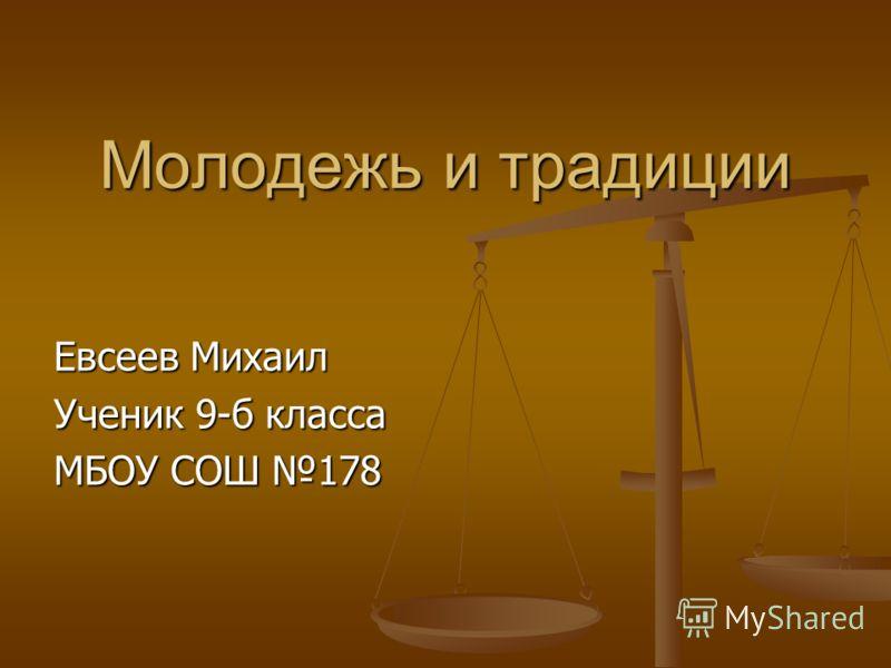 Молодежь и традиции Евсеев Михаил Ученик 9-б класса МБОУ СОШ 178