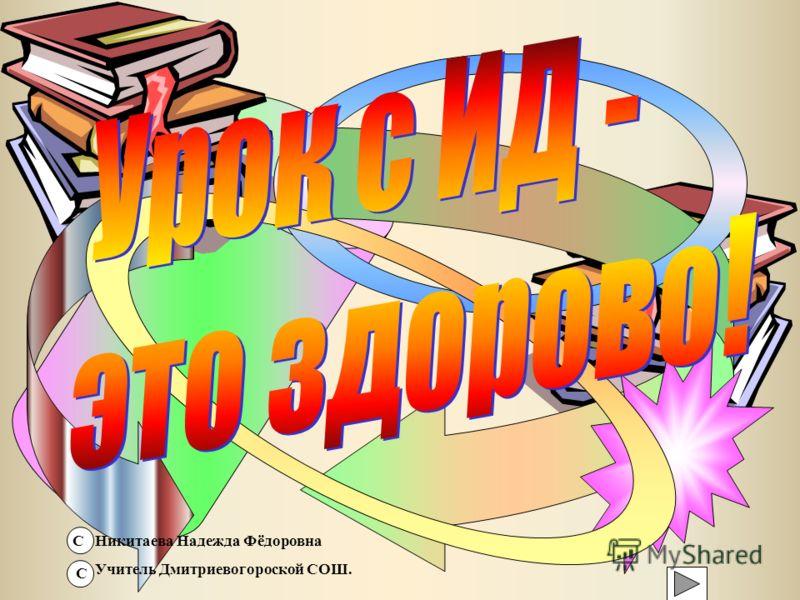 Никитаева Надежда Фёдоровна Учитель Дмитриевогороской СОШ. С С
