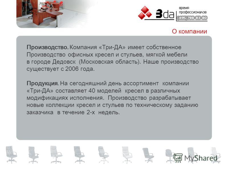 Производство. Компания «Три-ДА» имеет собственное Производство офисных кресел и стульев, мягкой мебели в городе Дедовск (Московская область). Наше производство существует с 2006 года. Продукция. На сегодняшний день ассортимент компании «Три-ДА» соста