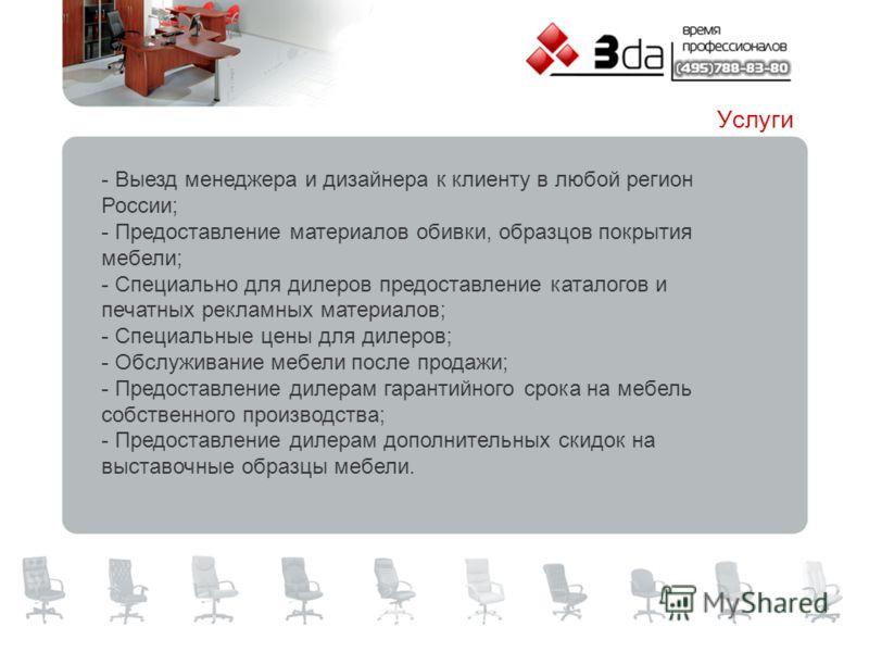 - Выезд менеджера и дизайнера к клиенту в любой регион России; - Предоставление материалов обивки, образцов покрытия мебели; - Специально для дилеров предоставление каталогов и печатных рекламных материалов; - Специальные цены для дилеров; - Обслужив