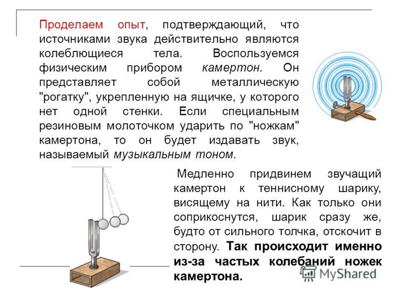 Проделаем опыт, подтверждающий, что источниками звука действительно являются колеблющиеся тела. Воспользуемся физическим прибором камертон. Он представляет собой металлическую
