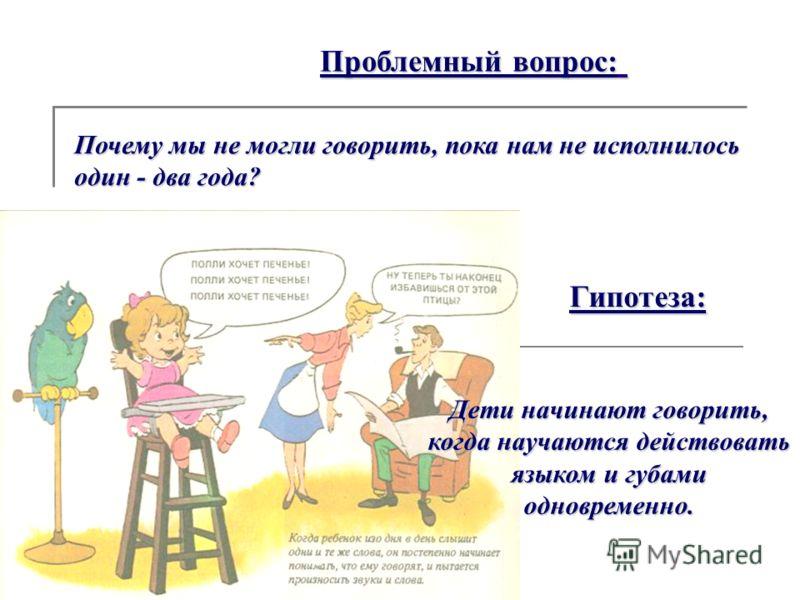 Гипотеза: Дети начинают говорить, когда научаются действовать языком и губами одновременно. Проблемный вопрос: Почему мы не могли говорить, пока нам не исполнилось один - два года?