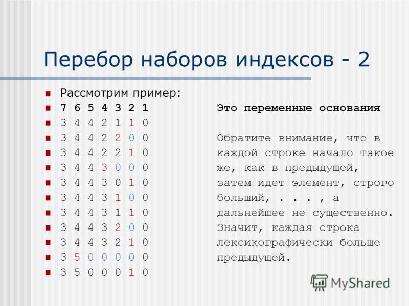 Перебор наборов индексов - 2 Рассмотрим пример: 7 6 5 4 3 2 1 Это переменные основания 3 4 4 2 1 1 0 3 4 4 2 2 0 0 Обратите внимание, что в 3 4 4 2 2 1 0 каждой строке начало такое 3 4 4 3 0 0 0 же, как в предыдущей, 3 4 4 3 0 1 0 затем идет элемент,