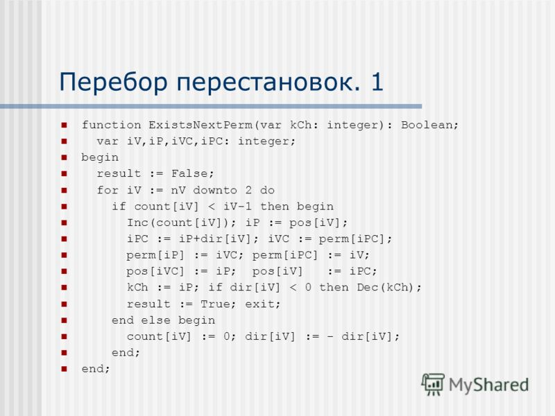 Перебор перестановок. 1 function ExistsNextPerm(var kCh: integer): Boolean; var iV,iP,iVC,iPC: integer; begin result := False; for iV := nV downto 2 do if count[iV] < iV-1 then begin Inc(count[iV]); iP := pos[iV]; iPC := iP+dir[iV]; iVC := perm[iPC];