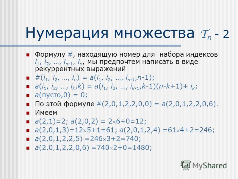 Нумерация множества T n - 2 Формулу #, находящую номер для набора индексов i 1, i 2, …, i n-1, i n, мы предпочтем написать в виде рекуррентных выражений #(i 1, i 2, …, i n ) = a(i 1, i 2, …, i n-1,n-1); a(i 1, i 2, …, i k,k) = a(i 1, i 2, …, i k-1,k-