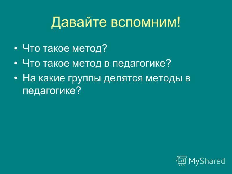 Давайте вспомним! Что такое метод? Что такое метод в педагогике? На какие группы делятся методы в педагогике?