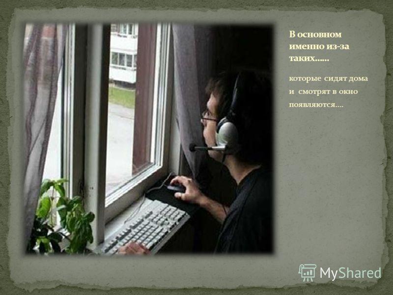 которые сидят дома и смотрят в окно появляются….
