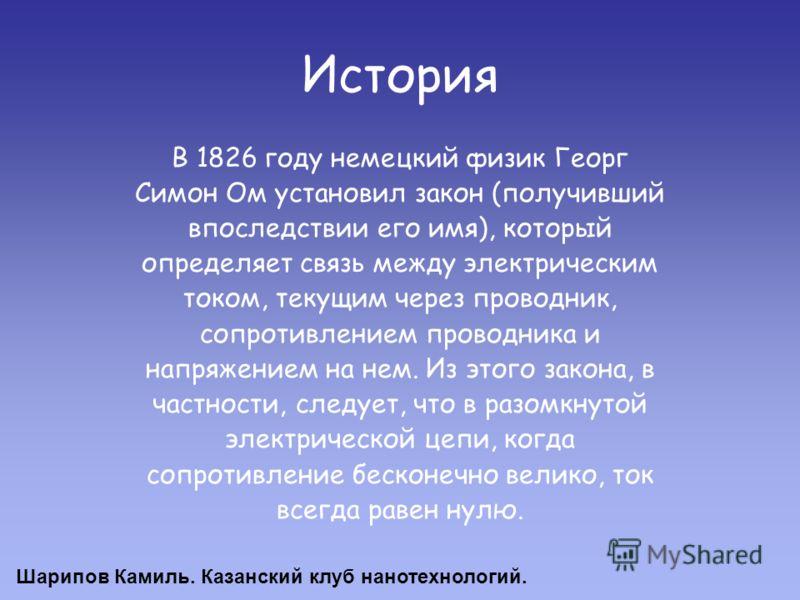 История В 1826 году немецкий физик Георг Симон Ом установил закон (получивший впоследствии его имя), который определяет связь между электрическим током, текущим через проводник, сопротивлением проводника и напряжением на нем. Из этого закона, в частн