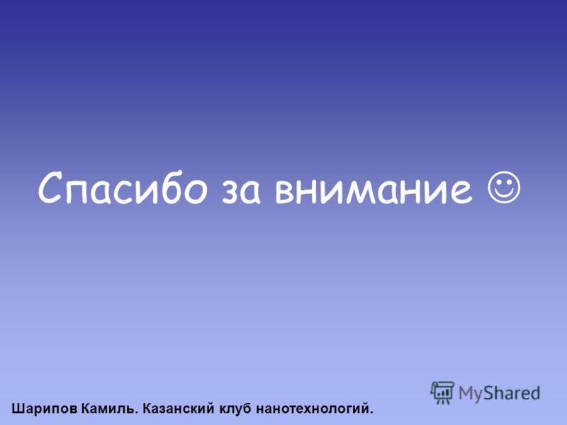 Спасибо за внимание Шарипов Камиль. Казанский клуб нанотехнологий.