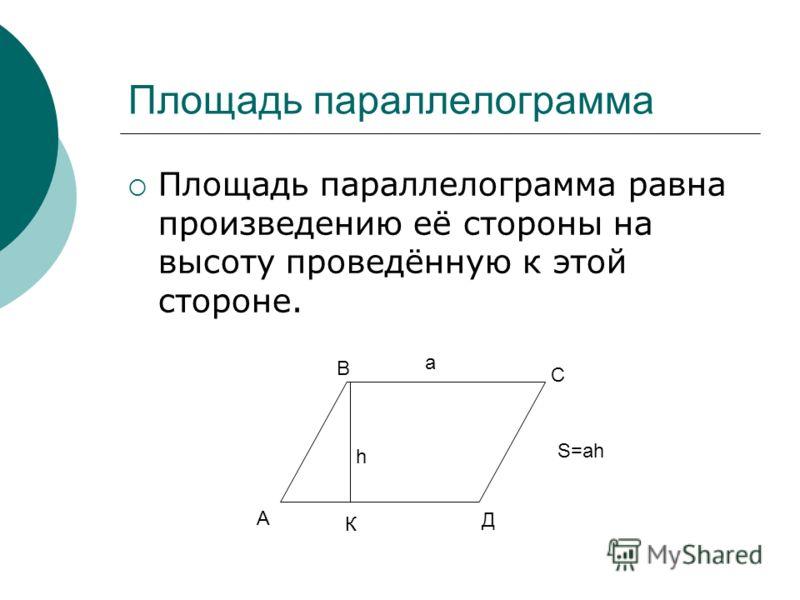 Площадь параллелограмма Площадь параллелограмма равна произведению её стороны на высоту проведённую к этой стороне. К А В С Д h а S=аh