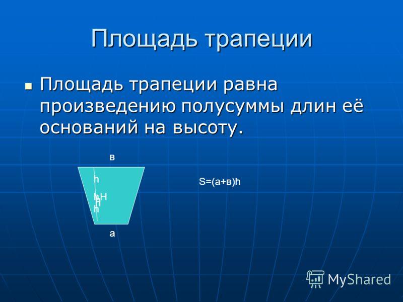 Площадь трапеции Площадь трапеции равна произведению полусуммы длин её оснований на высоту. Площадь трапеции равна произведению полусуммы длин её оснований на высоту. а в h h h H h S=(а+в)h