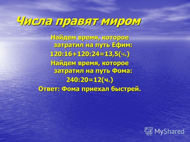 Числа правят миром Числа правят миром Найдем время, которое затратил на путь Ефим: 120:16+120:24=13,5(ч.) Найдем время, которое затратил на путь Фома: 240:20=12(ч.) Ответ: Фома приехал быстрей.