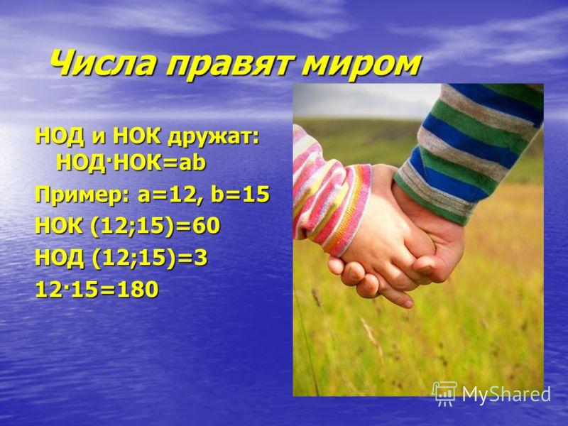 Числа правят миром Числа правят миром НОД и НОК дружат: НОД·НОК=ab Пример: a=12, b=15 НОК (12;15)=60 НОД (12;15)=3 12·15=180