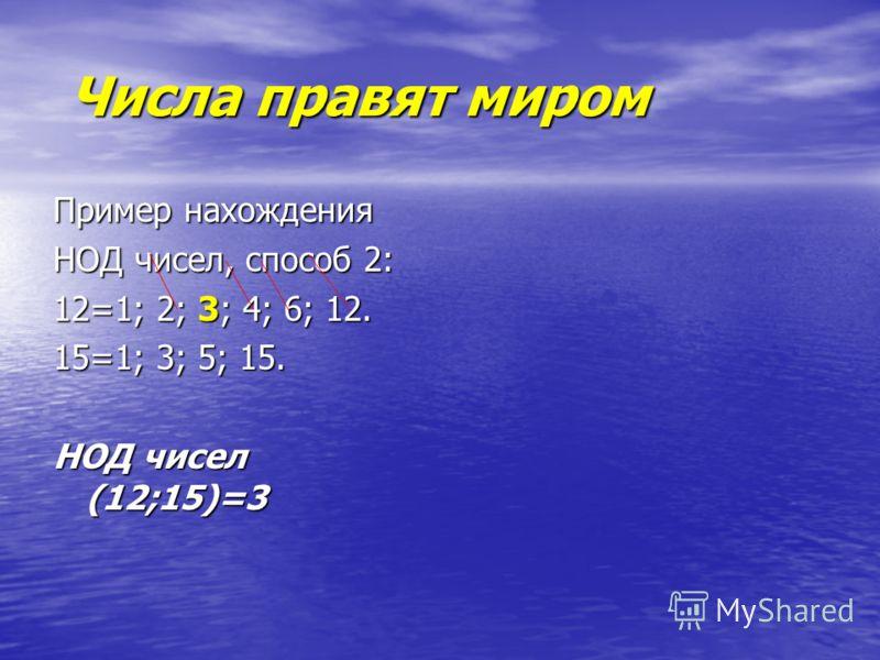 Числа правят миром Числа правят миром Пример нахождения НОД чисел, способ 2: 12=1; 2; 3; 4; 6; 12. 15=1; 3; 5; 15. НОД чисел (12;15)=3