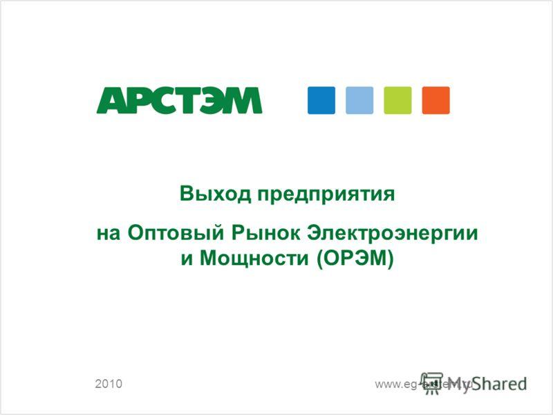 2010 Выход предприятия на Оптовый Рынок Электроэнергии и Мощности (ОРЭМ) www.eg-arstem.ru