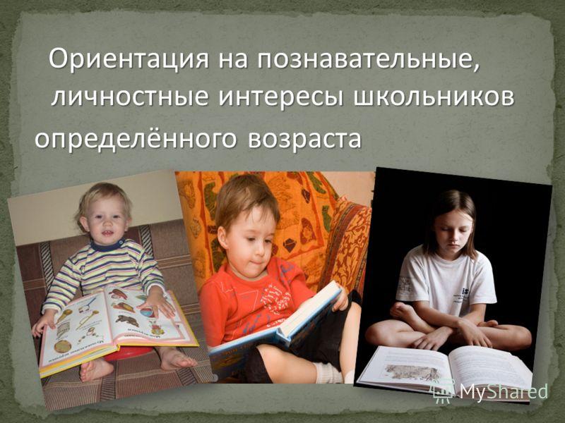 Ориентация на познавательные, личностные интересы школьников определённого возраста
