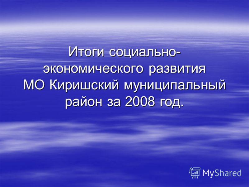 Итоги социально- экономического развития МО Киришский муниципальный район за 2008 год.