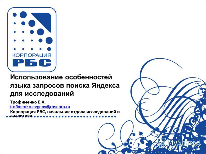 Использование особенностей языка запросов поиска Яндекса для исследований Трофименко Е.А. trofimenko.evgeny@rbscorp.ru Корпорация РБС, начальник отдела исследований и аналитики
