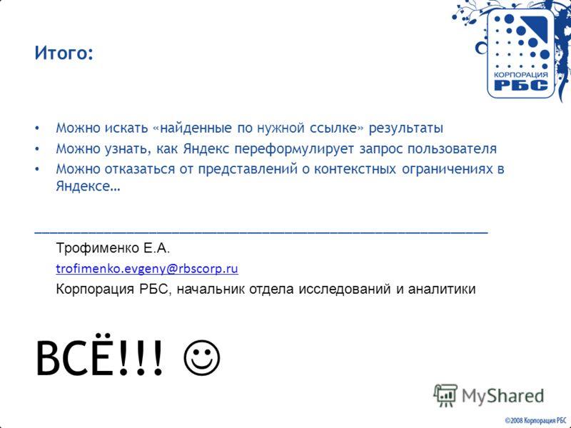 Итого: Можно искать «найденные по нужной ссылке» результаты Можно узнать, как Яндекс переформулирует запрос пользователя Можно отказаться от представлений о контекстных ограничениях в Яндексе… _________________________________________________________