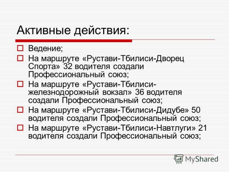 Активные действия: Ведение; На маршруте «Рустави-Тбилиси-Дворец Спорта» 32 водителя создали Профессиональный союз; На маршруте «Рустави-Тбилиси- железнодорожный вокзал» 36 водителя создали Профессиональный союз; На маршруте «Рустави-Тбилиси-Дидубе» 5