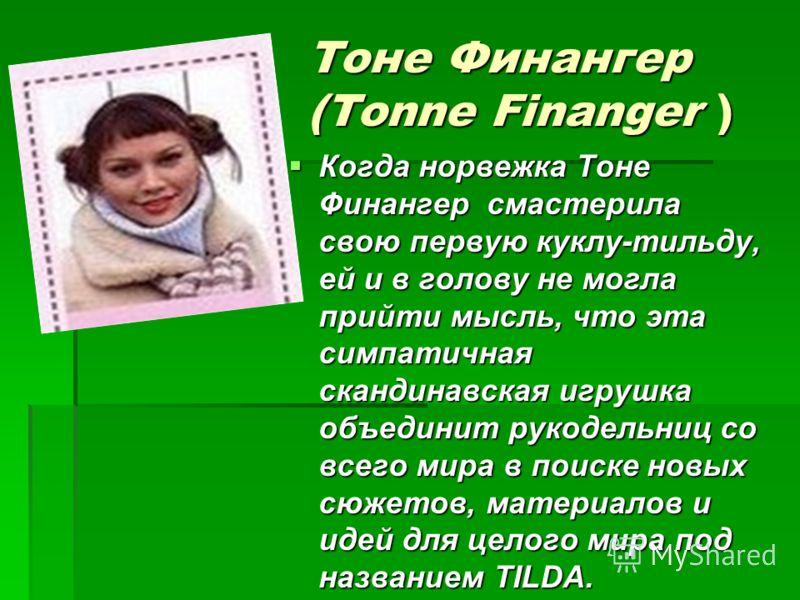 Тоне Финангер (Tonne Finanger ) Когда норвежка Тоне Финангер смастерила свою первую куклу-тильду, ей и в голову не могла прийти мысль, что эта симпатичная скандинавская игрушка объединит рукодельниц со всего мира в поиске новых сюжетов, материалов и
