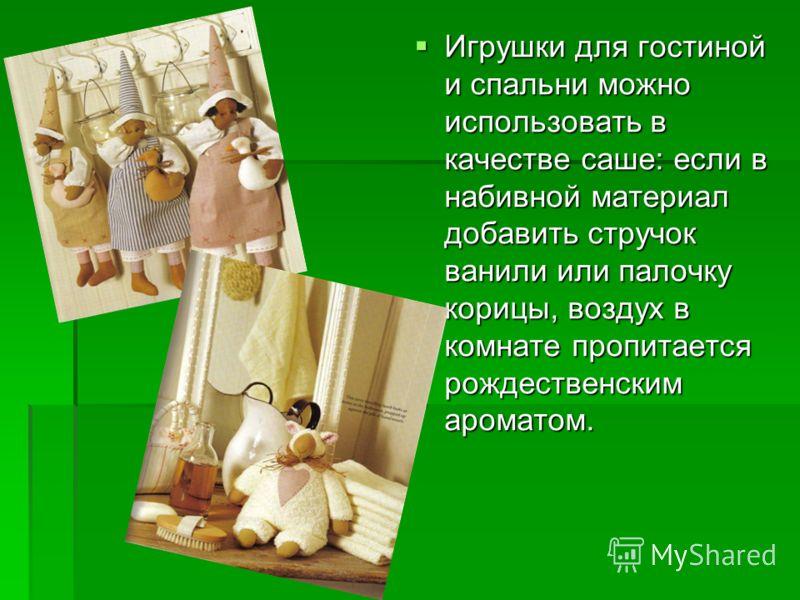 Игрушки для гостиной и спальни можно использовать в качестве саше: если в набивной материал добавить стручок ванили или палочку корицы, воздух в комнате пропитается рождественским ароматом. Игрушки для гостиной и спальни можно использовать в качестве