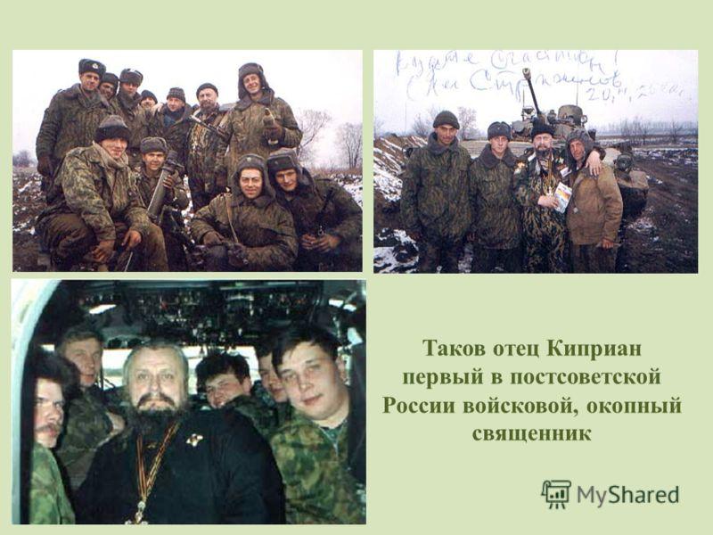 Таков отец Киприан первый в постсоветской России войсковой, окопный священник