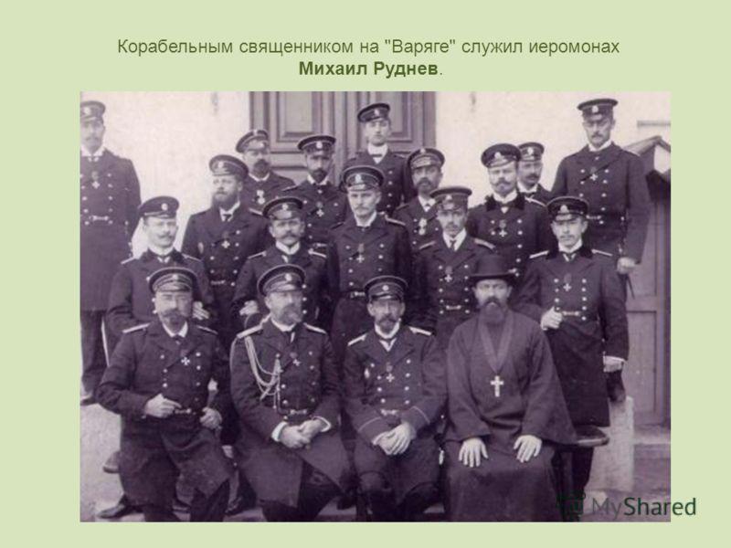 Корабельным священником на Варяге служил иеромонах Михаил Руднев.