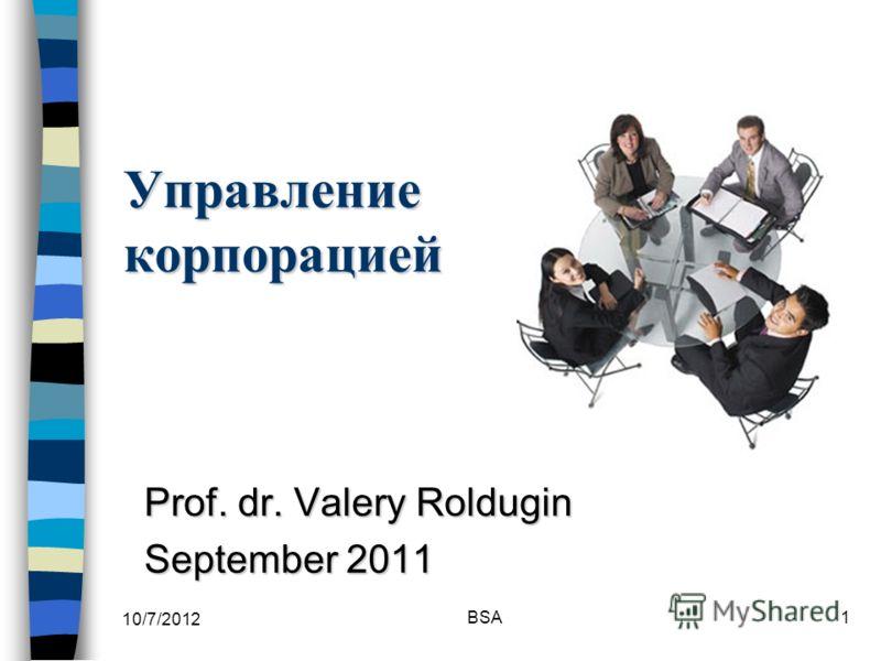7/30/2012 BSA1 Управление корпорацией Prof. dr. Valery Roldugin September 2011