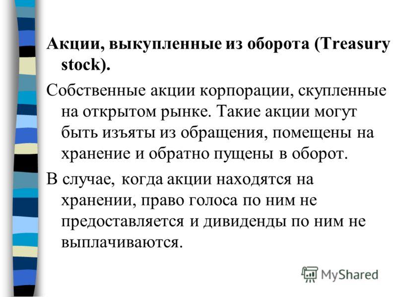 Акции, выкупленные из оборота (Treasury stock). Собственные акции корпорации, скупленные на открытом рынке. Такие акции могут быть изъяты из обращения, помещены на хранение и обратно пущены в оборот. В случае, когда акции находятся на хранении, право