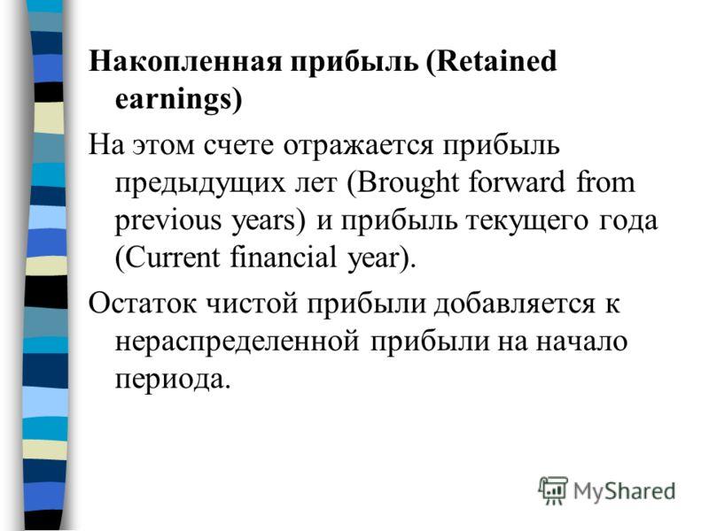 Накопленная прибыль (Retained earnings) На этом счете отражается прибыль предыдущих лет (Brought forward from previous years) и прибыль текущего года (Current financial year). Остаток чистой прибыли добавляется к нераспределенной прибыли на начало пе