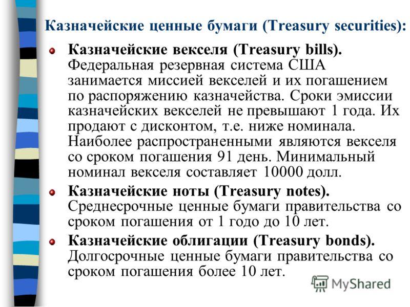 Казначейские ценные бумаги (Treasury securities): Казначейские векселя (Treasury bills). Федеральная резервная система США занимается миссией векселей и их погашением по распоряжению казначейства. Сроки эмиссии казначейских векселей не превышают 1 го
