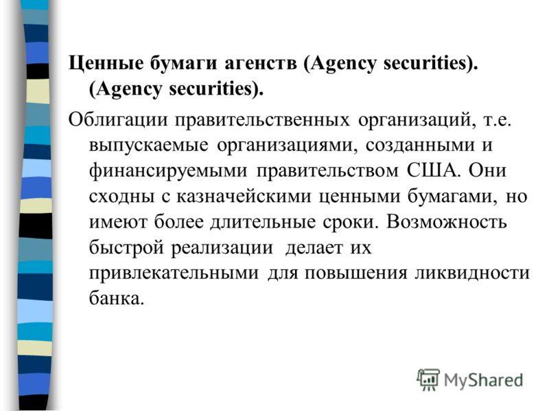 Ценные бумаги агенств (Agency securities). (Agency securities). Облигации правительственных организаций, т.е. выпускаемые организациями, созданными и финансируемыми правительством США. Они сходны с казначейскими ценными бумагами, но имеют более длите