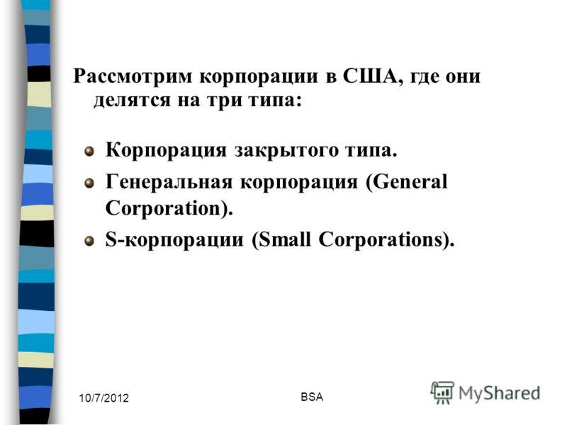 7/30/2012 BSA Корпорация закрытого типа. Генеральная корпорация (General Corporation). S-корпорации (Small Corporations). Рассмотрим корпорации в США, где они делятся на три типа: