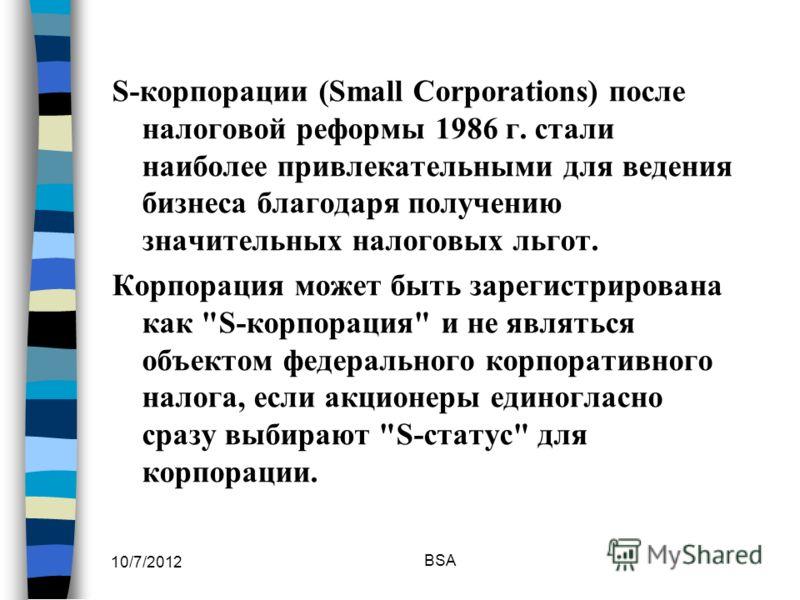 7/30/2012 BSA S-корпорации (Small Corporations) после налоговой реформы 1986 г. стали наиболее привлекательными для ведения бизнеса благодаря получению значительных налоговых льгот. Корпорация может быть зарегистрирована как