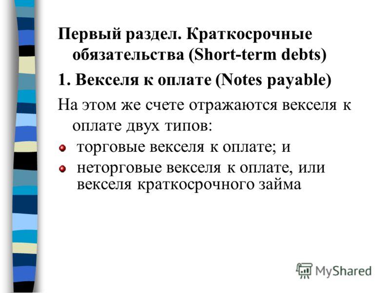 Первый раздел. Краткосрочные обязательства (Short-term debts) 1. Векселя к оплате (Notes payable) На этом же счете отражаются векселя к оплате двух типов: торговые векселя к оплате; и неторговые векселя к оплате, или векселя краткосрочного займа