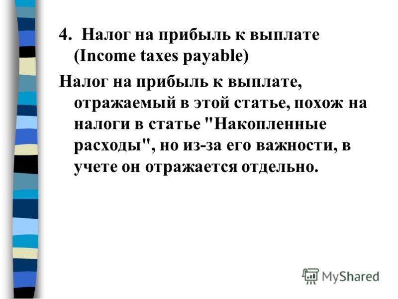 4. Налог на прибыль к выплате (Income taxes payable) Налог на прибыль к выплате, отражаемый в этой статье, похож на налоги в статье Накопленные расходы, но из-за его важности, в учете он отражается отдельно.