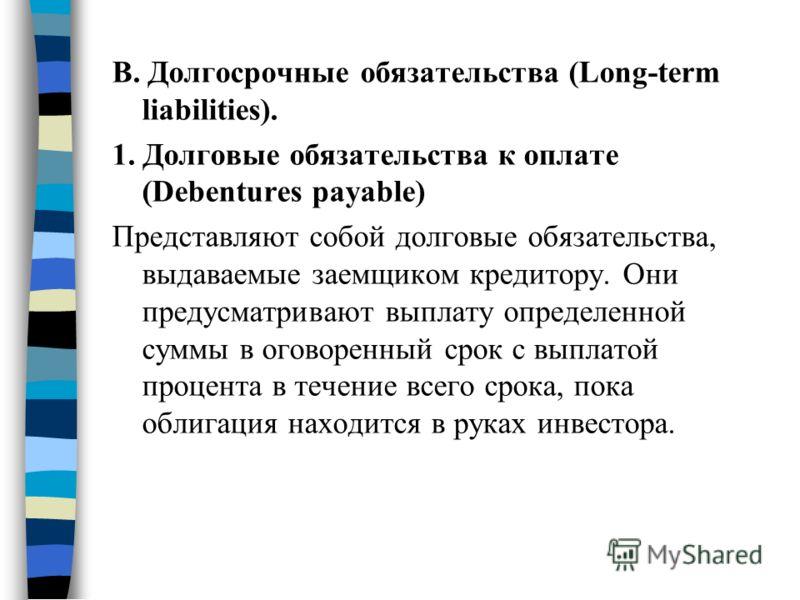 B. Долгосрочные обязательства (Long-term liabilities). 1. Долговые обязательства к оплате (Debentures payable) Представляют собой долговые обязательства, выдаваемые заемщиком кредитору. Они предусматривают выплату определенной суммы в оговоренный сро