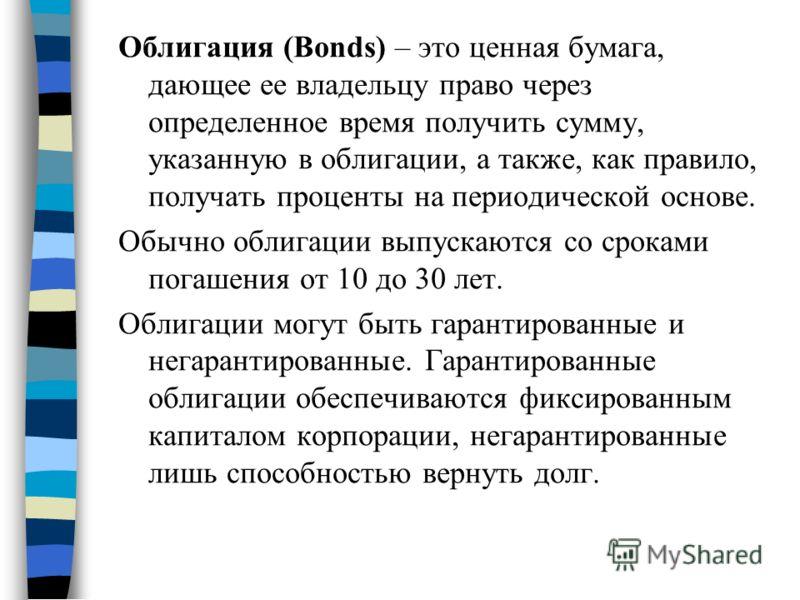 Облигация (Bonds) – это ценная бумага, дающее ее владельцу право через определенное время получить сумму, указанную в облигации, а также, как правило, получать проценты на периодической основе. Обычно облигации выпускаются со сроками погашения от 10