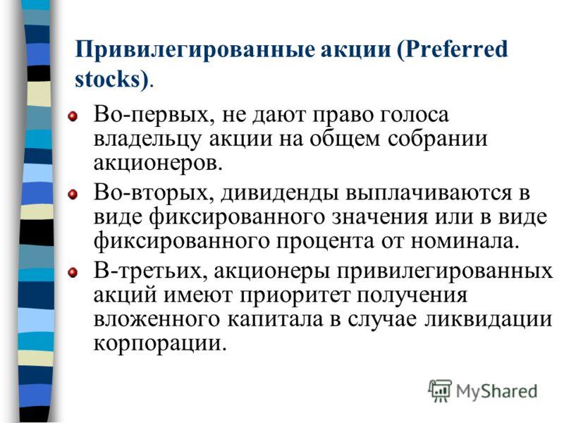 Привилегированные акции (Preferred stocks). Во-первых, не дают право голоса владельцу акции на общем собрании акционеров. Во-вторых, дивиденды выплачиваются в виде фиксированного значения или в виде фиксированного процента от номинала. В-третьих, акц