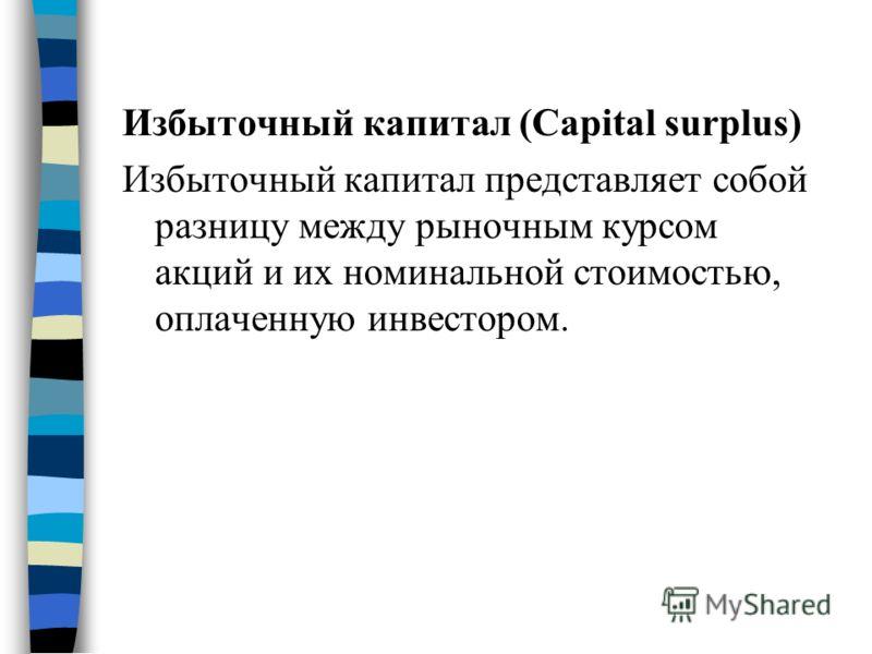 Избыточный капитал (Capital surplus) Избыточный капитал представляет собой разницу между рыночным курсом акций и их номинальной стоимостью, оплаченную инвестором.